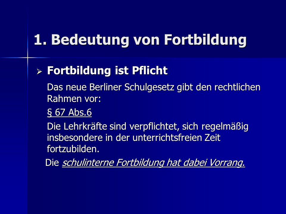 1. Bedeutung von Fortbildung  Fortbildung ist Pflicht Das neue Berliner Schulgesetz gibt den rechtlichen Rahmen vor: § 67 Abs.6 Die Lehrkräfte sind v
