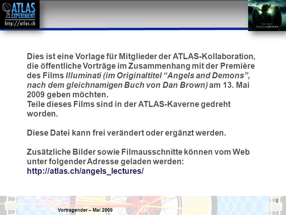 Vortragender – Mai 2009 1 Dies ist eine Vorlage für Mitglieder der ATLAS-Kollaboration, die öffentliche Vorträge im Zusammenhang mit der Première des Films Illuminati (im Originaltitel Angels and Demons , nach dem gleichnamigen Buch von Dan Brown) am 13.
