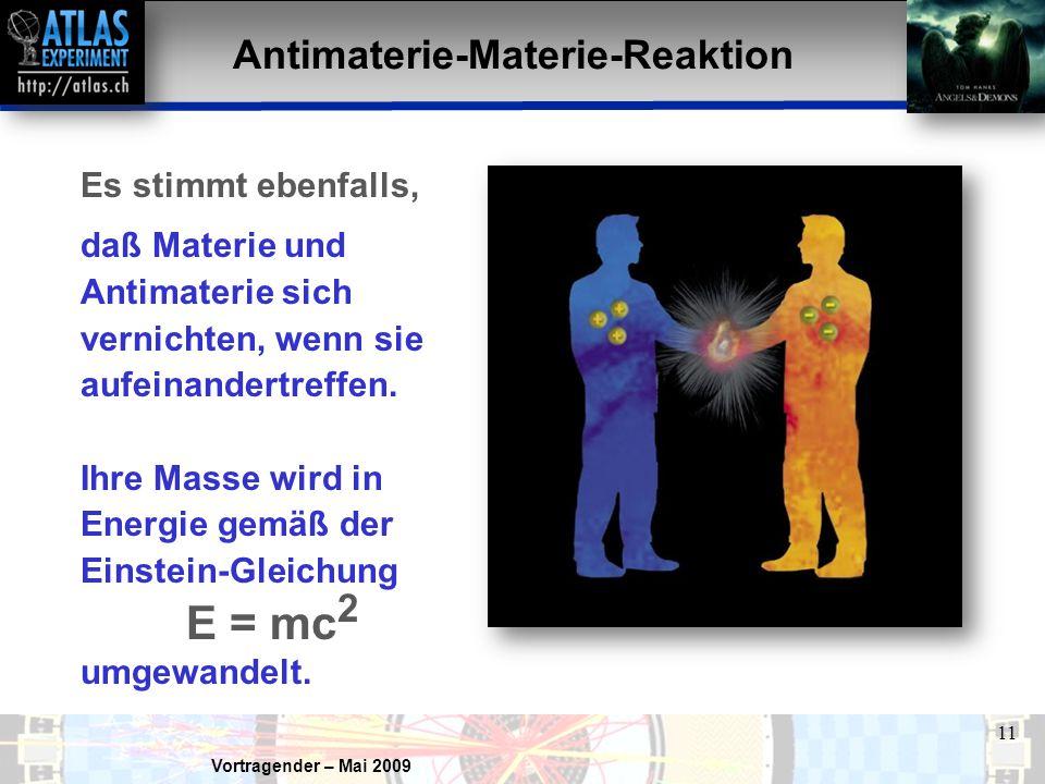 Vortragender – Mai 2009 11 Antimaterie-Materie-Reaktion Es stimmt ebenfalls, daß Materie und Antimaterie sich vernichten, wenn sie aufeinandertreffen.
