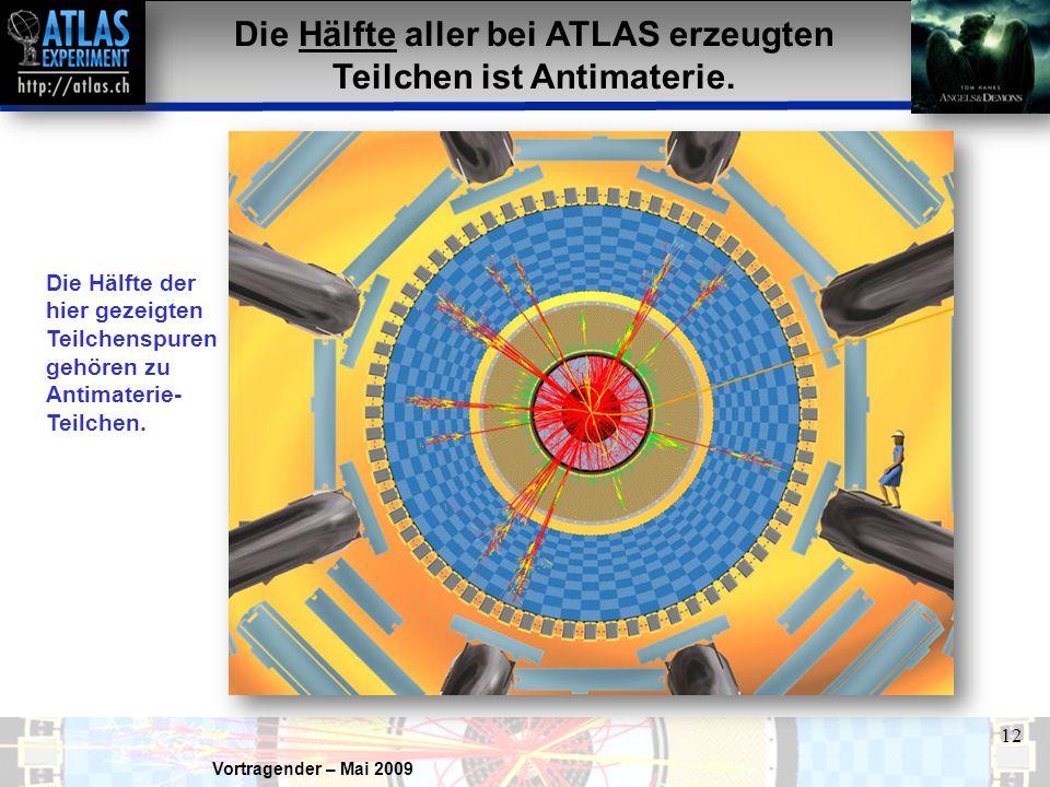 Vortragender – Mai 2009 12 Die Hälfte aller bei ATLAS erzeugten Teilchen ist Antimaterie. Die Hälfte der hier gezeigten Teilchenspuren gehören zu Anti