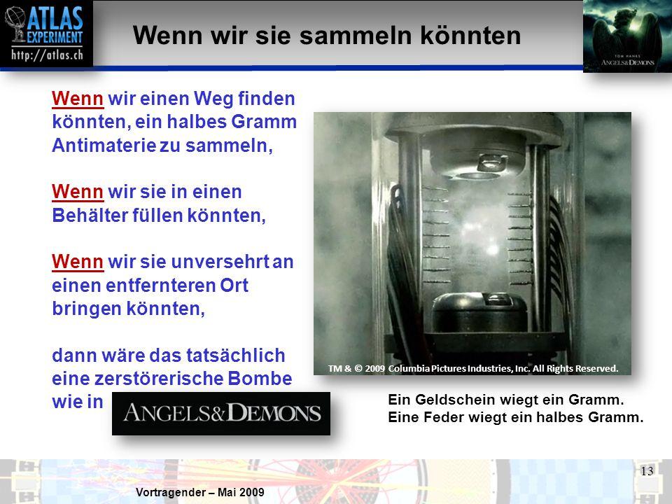 Vortragender – Mai 2009 13 Wenn wir sie sammeln könnten Wenn wir einen Weg finden könnten, ein halbes Gramm Antimaterie zu sammeln, Wenn wir sie in einen Behälter füllen könnten, Wenn wir sie unversehrt an einen entfernteren Ort bringen könnten, dann wäre das tatsächlich eine zerstörerische Bombe wie in Ein Geldschein wiegt ein Gramm.
