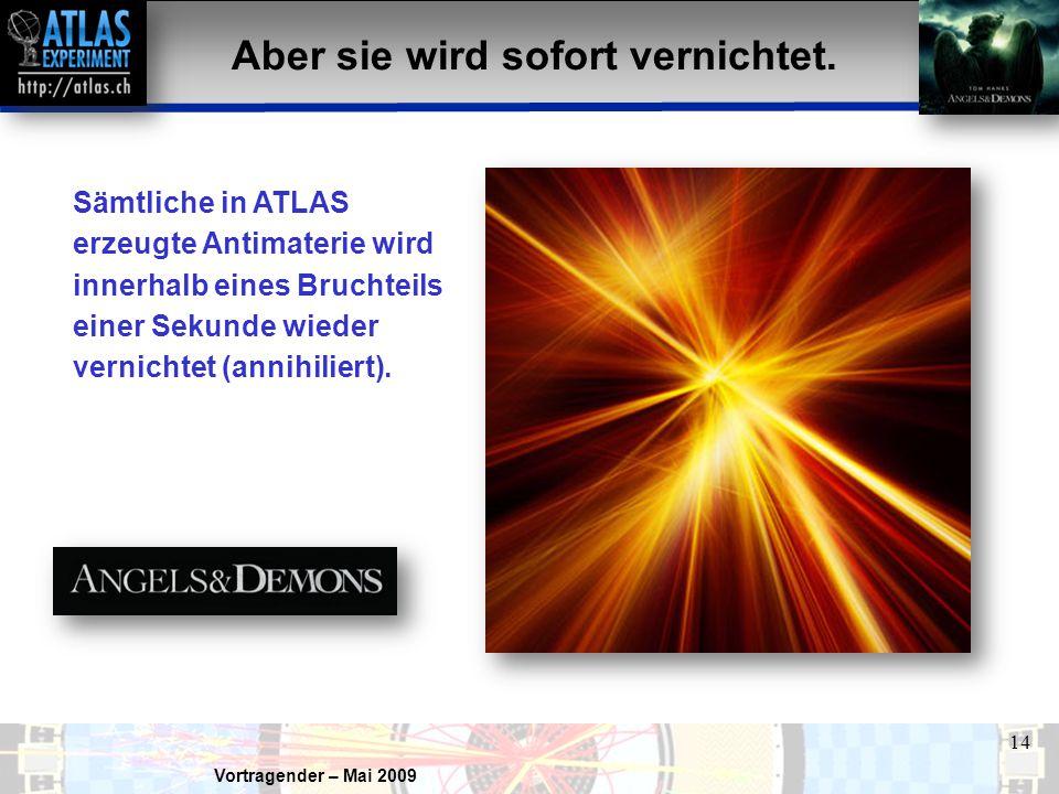 Vortragender – Mai 2009 14 Aber sie wird sofort vernichtet. Sämtliche in ATLAS erzeugte Antimaterie wird innerhalb eines Bruchteils einer Sekunde wied