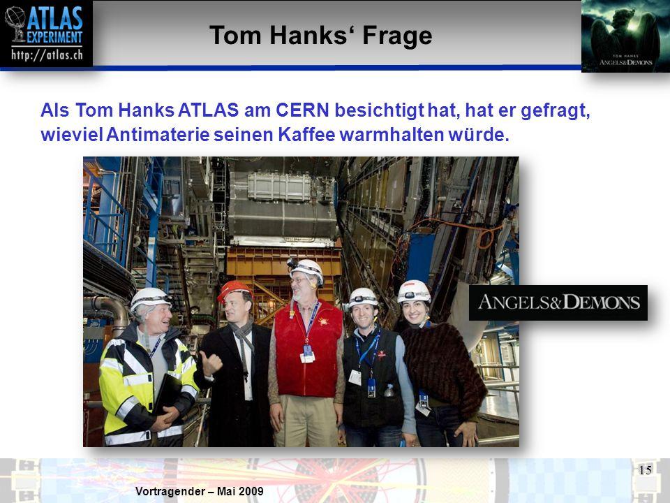 Vortragender – Mai 2009 15 Tom Hanks' Frage Als Tom Hanks ATLAS am CERN besichtigt hat, hat er gefragt, wieviel Antimaterie seinen Kaffee warmhalten würde.
