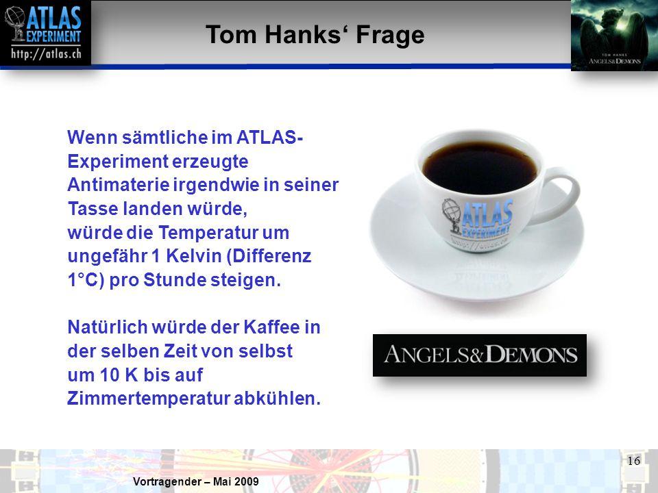 Vortragender – Mai 2009 16 Tom Hanks' Frage Wenn sämtliche im ATLAS- Experiment erzeugte Antimaterie irgendwie in seiner Tasse landen würde, würde die Temperatur um ungefähr 1 Kelvin (Differenz 1°C) pro Stunde steigen.