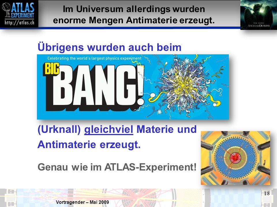 Vortragender – Mai 2009 18 Im Universum allerdings wurden enorme Mengen Antimaterie erzeugt. Übrigens wurden auch beim (Urknall) gleichviel Materie un