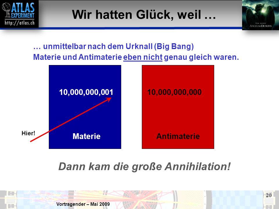 Vortragender – Mai 2009 20 10,000,000,00110,000,000,000 Wir hatten Glück, weil … … unmittelbar nach dem Urknall (Big Bang) Materie und Antimaterie eben nicht genau gleich waren.