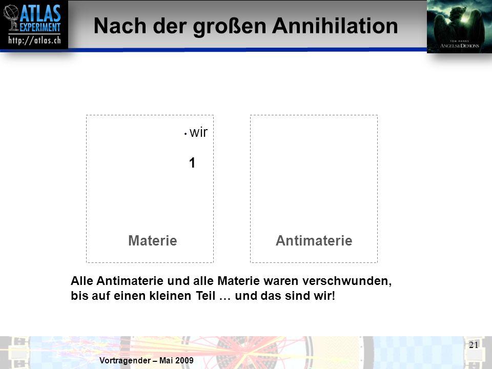 Vortragender – Mai 2009 21 1 wir Nach der großen Annihilation MaterieAntimaterie Alle Antimaterie und alle Materie waren verschwunden, bis auf einen kleinen Teil … und das sind wir!