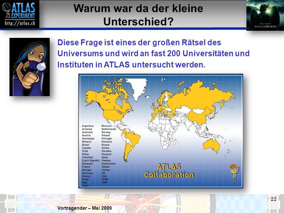 Vortragender – Mai 2009 22 Warum war da der kleine Unterschied? Diese Frage ist eines der großen Rätsel des Universums und wird an fast 200 Universitä
