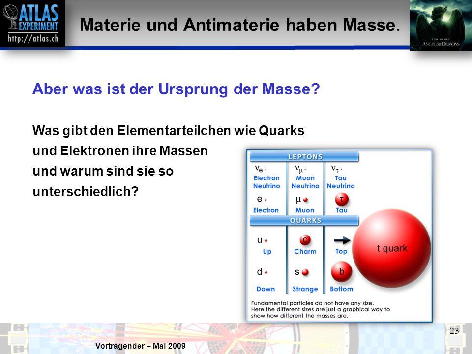 Vortragender – Mai 2009 23 Aber was ist der Ursprung der Masse? Was gibt den Elementarteilchen wie Quarks und Elektronen ihre Massen und warum sind si