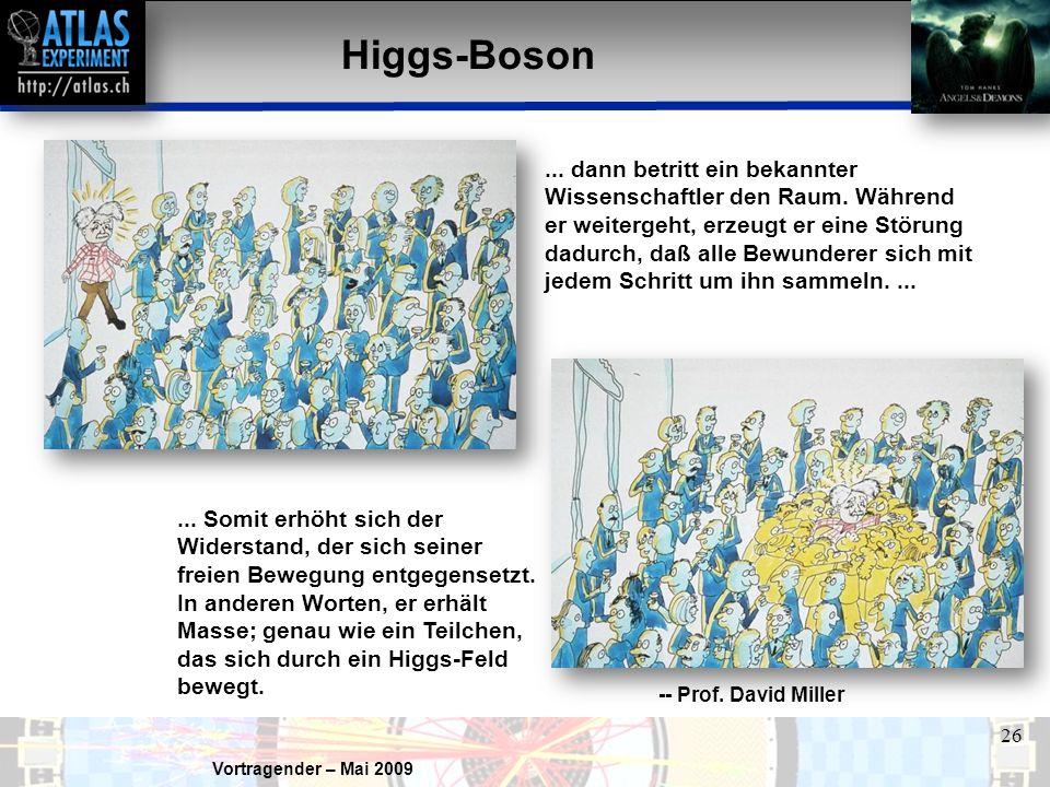 Vortragender – Mai 2009 26 Higgs-Boson... Somit erhöht sich der Widerstand, der sich seiner freien Bewegung entgegensetzt. In anderen Worten, er erhäl