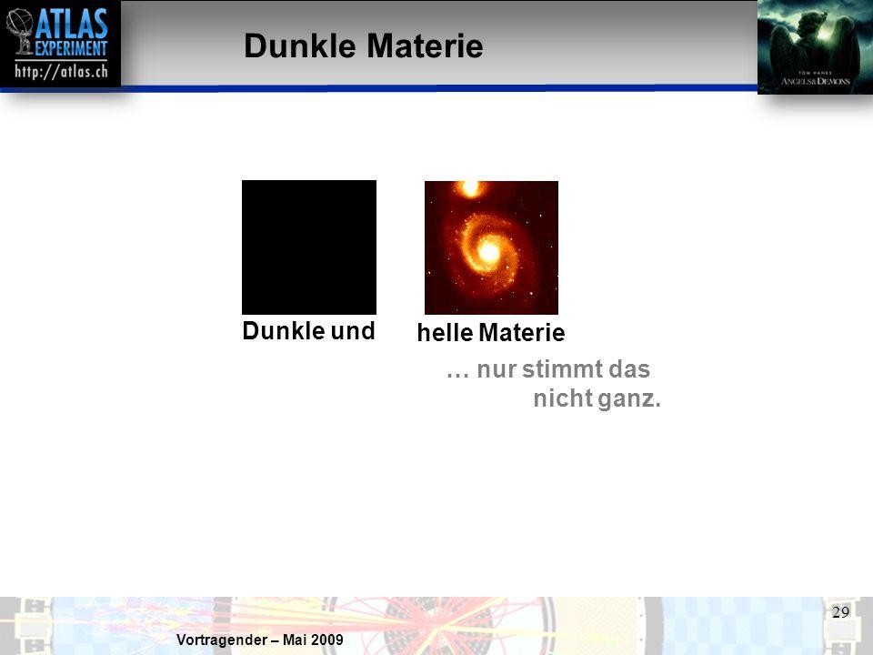 Vortragender – Mai 2009 29 Dunkle Materie Dunkle und helle Materie … nur stimmt das nicht ganz.