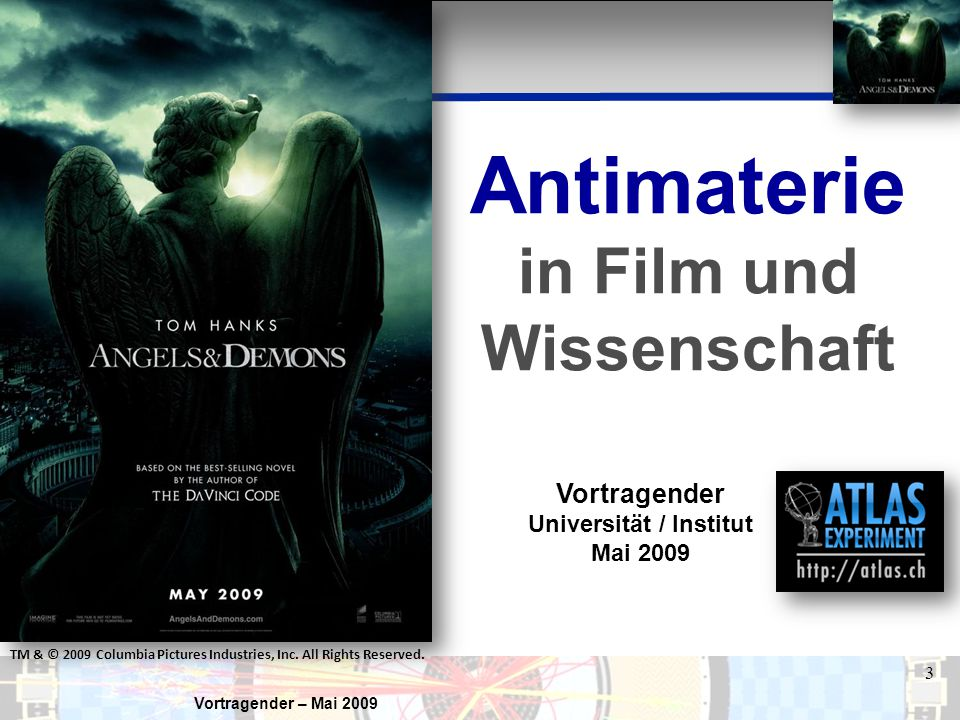 Vortragender – Mai 2009 3 Antimaterie in Film und Wissenschaft Vortragender Universität / Institut Mai 2009 TM & © 2009 Columbia Pictures Industries,
