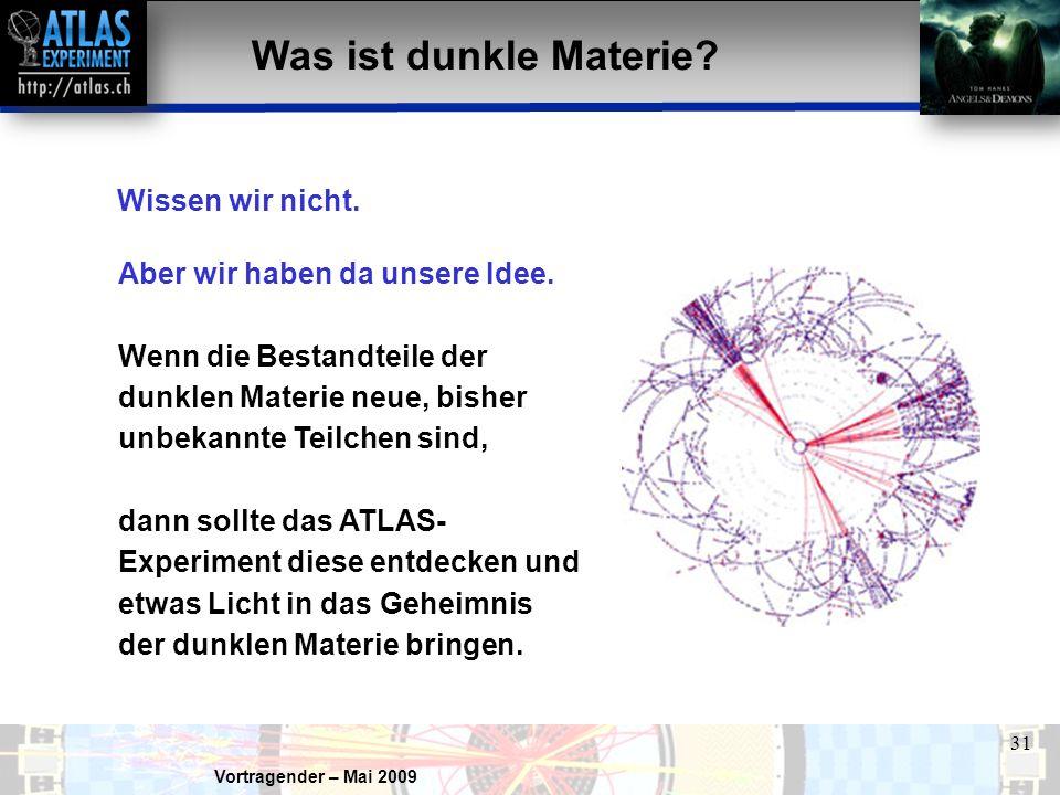 Vortragender – Mai 2009 31 Was ist dunkle Materie? Wissen wir nicht. Aber wir haben da unsere Idee. Wenn die Bestandteile der dunklen Materie neue, bi