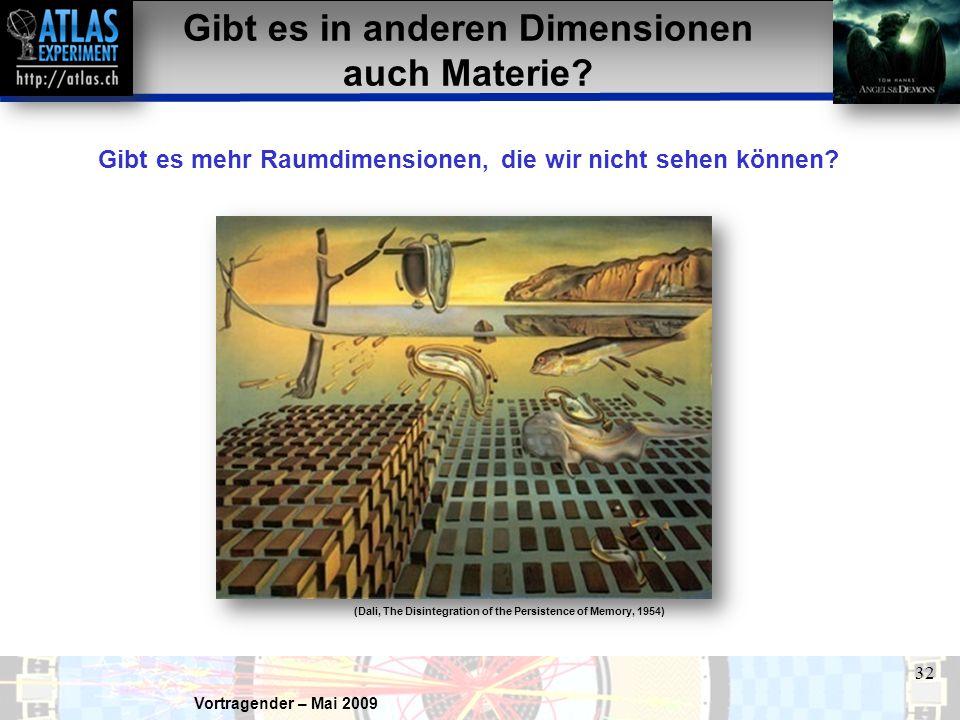 Vortragender – Mai 2009 32 Gibt es in anderen Dimensionen auch Materie? Gibt es mehr Raumdimensionen, die wir nicht sehen können? (Dali, The Disintegr