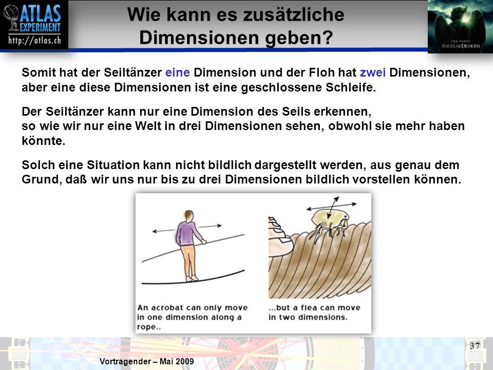Vortragender – Mai 2009 37 Somit hat der Seiltänzer eine Dimension und der Floh hat zwei Dimensionen, aber eine diese Dimensionen ist eine geschlossene Schleife.