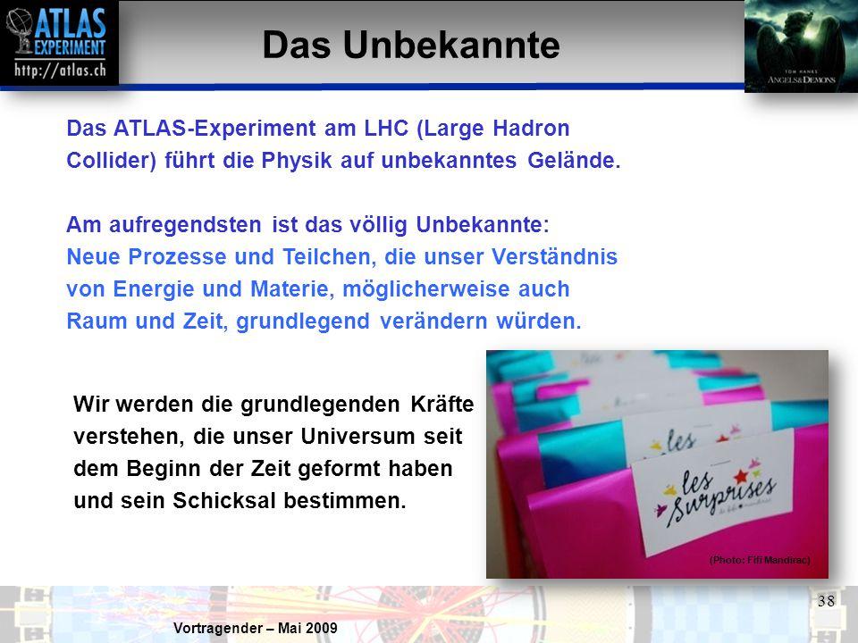 Vortragender – Mai 2009 38 Das Unbekannte Das ATLAS-Experiment am LHC (Large Hadron Collider) führt die Physik auf unbekanntes Gelände. Am aufregendst