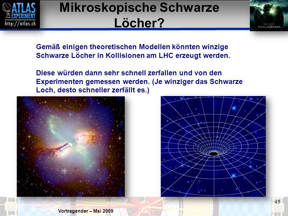 Vortragender – Mai 2009 45 Mikroskopische Schwarze Löcher? Gemäß einigen theoretischen Modellen könnten winzige Schwarze Löcher in Kollisionen am LHC