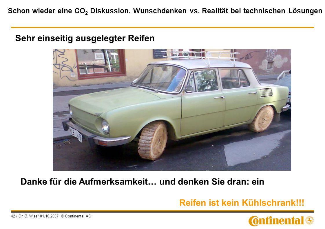 Schon wieder eine CO 2 Diskussion. Wunschdenken vs. Realität bei technischen Lösungen 42 / Dr. B. Wies/ 01.10.2007 © Continental AG Danke für die Aufm