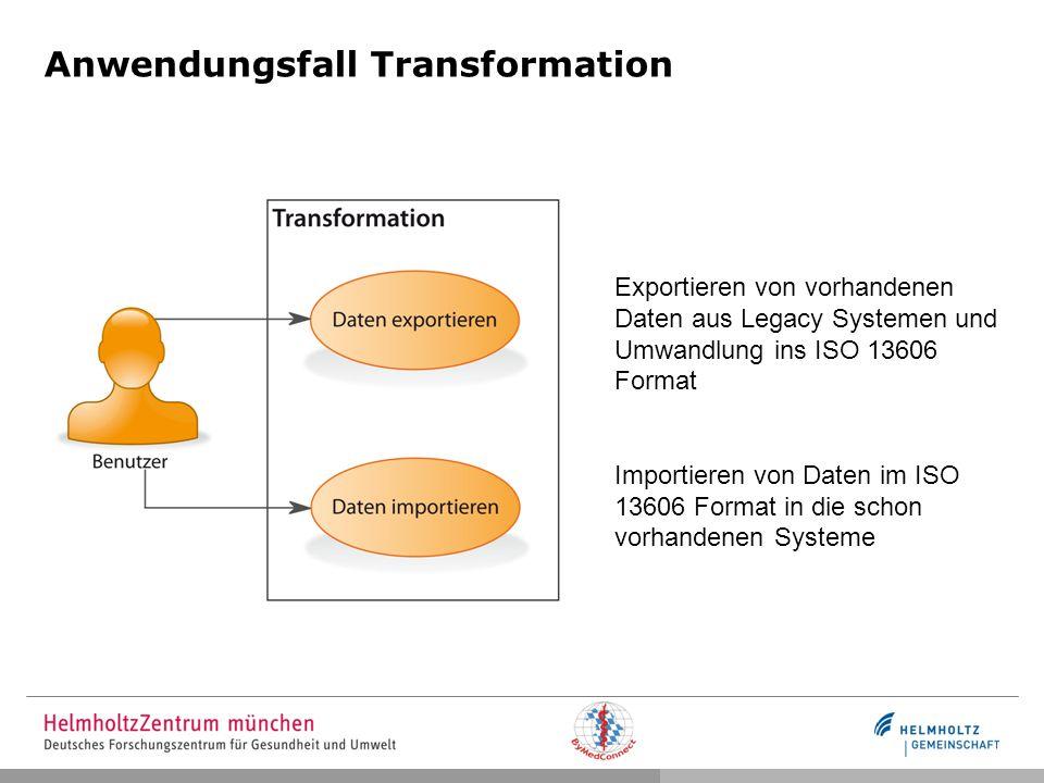 Anwendungsfall Transformation Exportieren von vorhandenen Daten aus Legacy Systemen und Umwandlung ins ISO 13606 Format Importieren von Daten im ISO 13606 Format in die schon vorhandenen Systeme