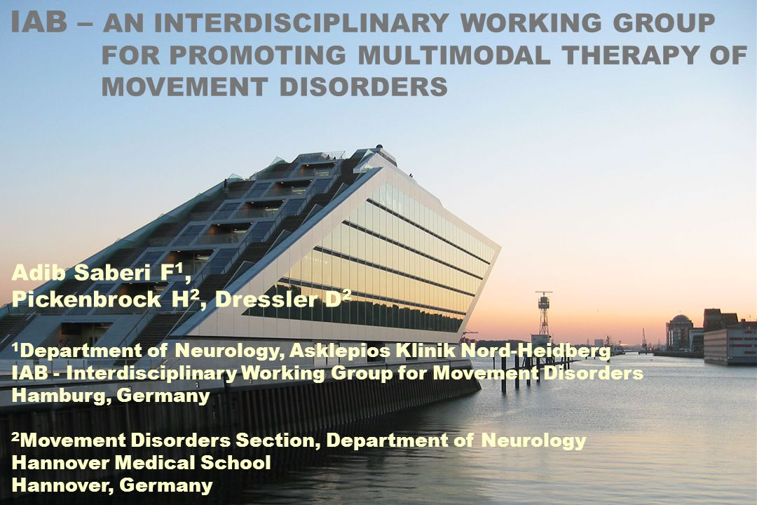 IAB – AN INTERDISCIPLINARY WORKING GROUP FOR PROMOTING MULTIMODAL THERAPY OF MOVEMENT DISORDERS Adib Saberi F 1, Pickenbrock H 2, Dressler D 2 1 Department of Neurology, Asklepios Klinik Nord-Heidberg IAB - Interdisciplinary Working Group for Movement Disorders Hamburg, Germany 2 Movement Disorders Section, Department of Neurology Hannover Medical School Hannover, Germany