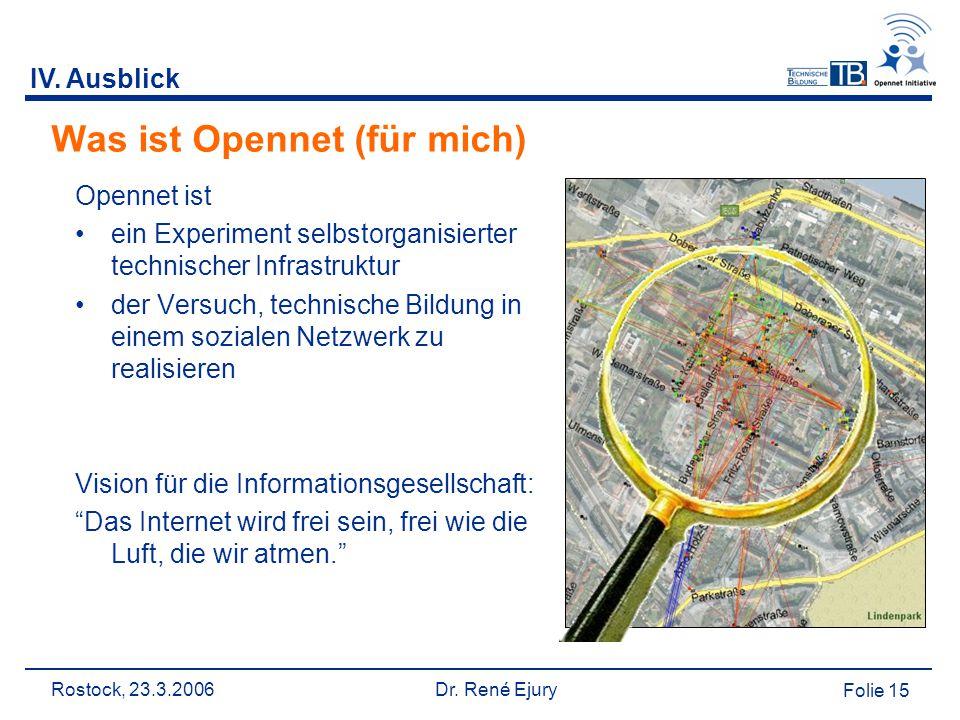 Rostock, 23.3.2006 Dr. René Ejury Folie 15 IV. Ausblick Was ist Opennet (für mich) Opennet ist ein Experiment selbstorganisierter technischer Infrastr