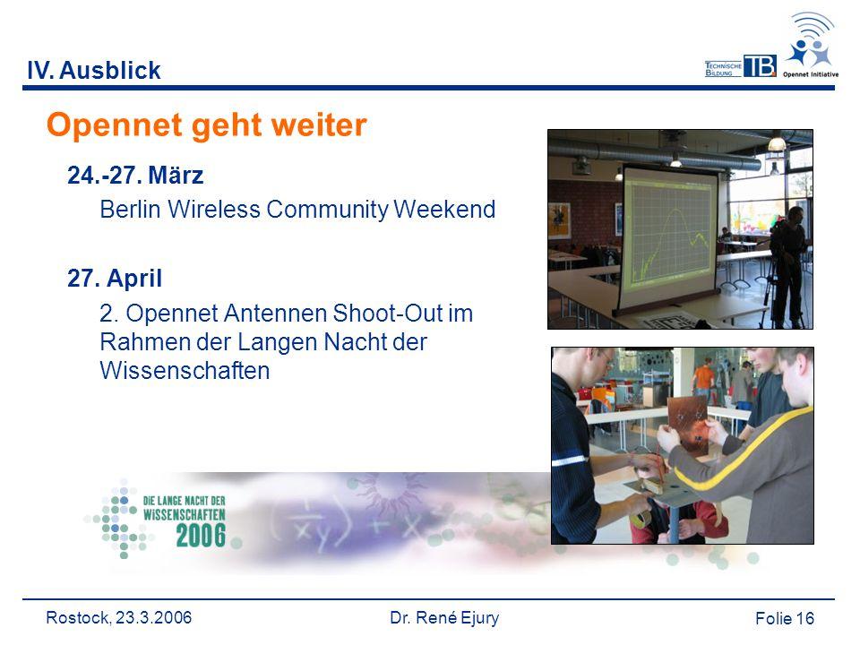 Rostock, 23.3.2006 Dr. René Ejury Folie 16 IV. Ausblick Opennet geht weiter 24.-27. März Berlin Wireless Community Weekend 27. April 2. Opennet Antenn