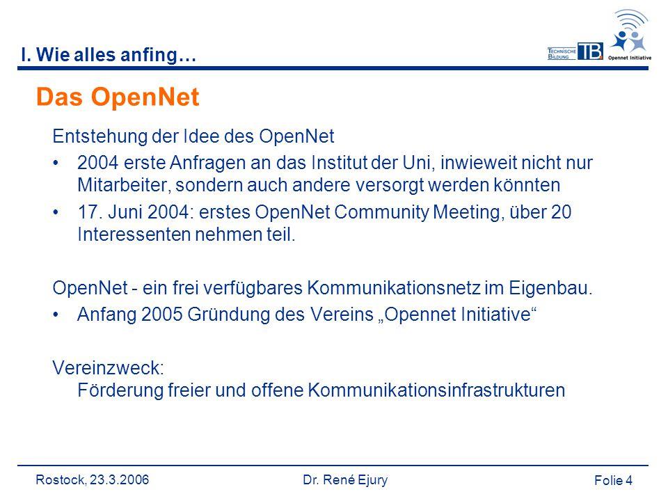 Rostock, 23.3.2006 Dr. René Ejury Folie 4 I. Wie alles anfing… Das OpenNet Entstehung der Idee des OpenNet 2004 erste Anfragen an das Institut der Uni