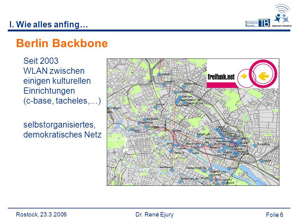 Rostock, 23.3.2006 Dr. René Ejury Folie 6 Berlin Backbone Seit 2003 WLAN zwischen einigen kulturellen Einrichtungen (c-base, tacheles,…) selbstorganis