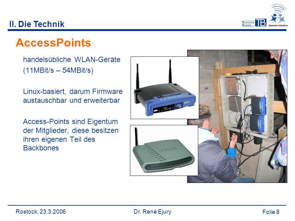 Rostock, 23.3.2006 Dr. René Ejury Folie 8 II. Die Technik AccessPoints handelsübliche WLAN-Geräte (11MBit/s – 54MBit/s) Linux-basiert, darum Firmware