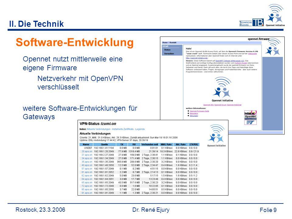 Rostock, 23.3.2006 Dr. René Ejury Folie 9 II. Die Technik Software-Entwicklung Opennet nutzt mittlerweile eine eigene Firmware Netzverkehr mit OpenVPN