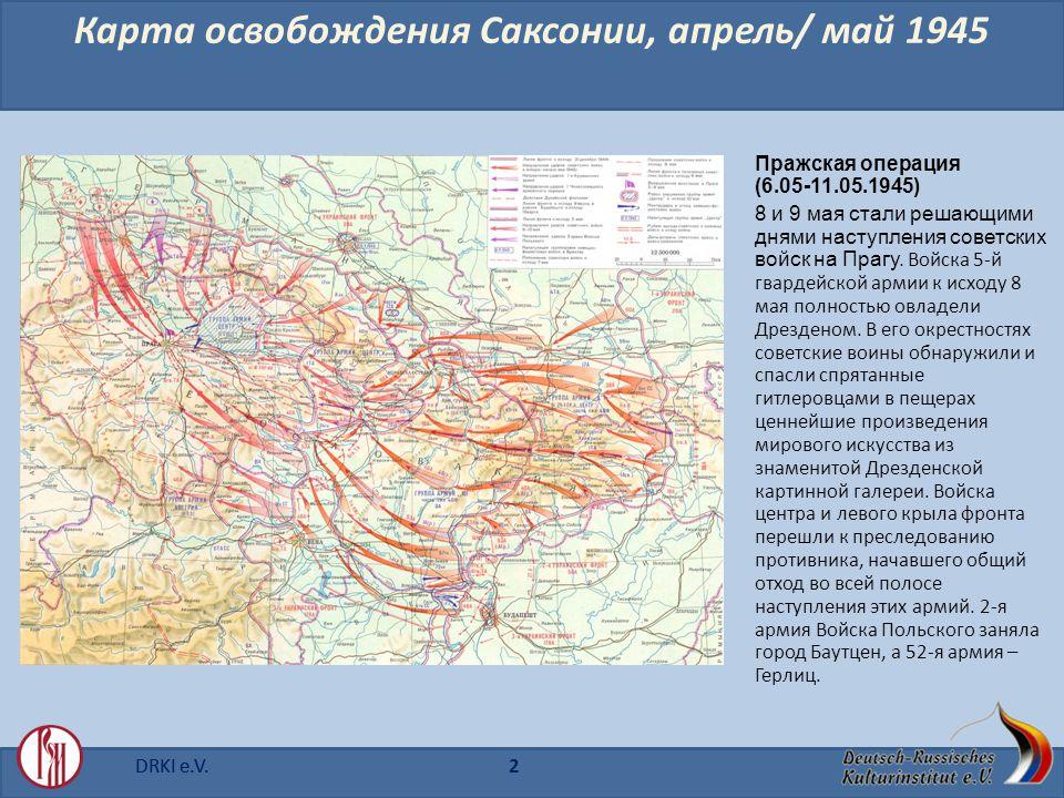DRKI e.V.2 Карта освобождения Саксонии, апрель/ май 1945 Пражская операция (6.05-11.05.1945) 8 и 9 мая стали решающими днями наступления советских войск на Прагу.