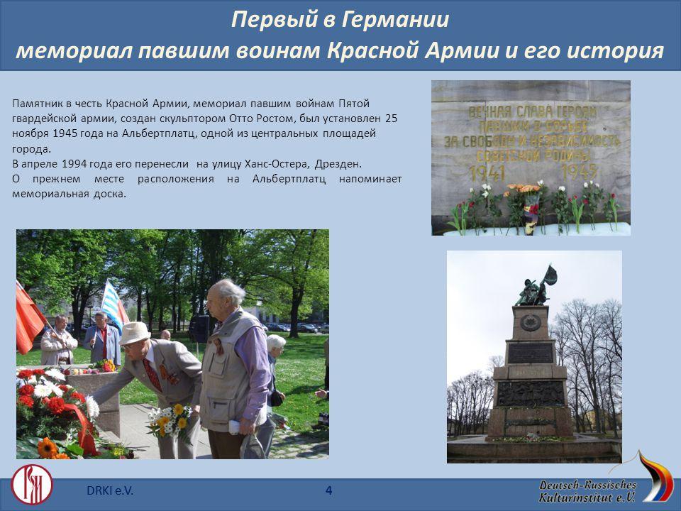 DRKI e.V.4 Первый в Германии мемориал павшим воинам Красной Aрмии u его история Памятник в честь Красной Армии, мемориал павшим войнам Пятой гвардейской армии, создан скульптором Отто Ростом, был установлен 25 ноября 1945 года на Альбертплатц, одной из центральных площадей города.