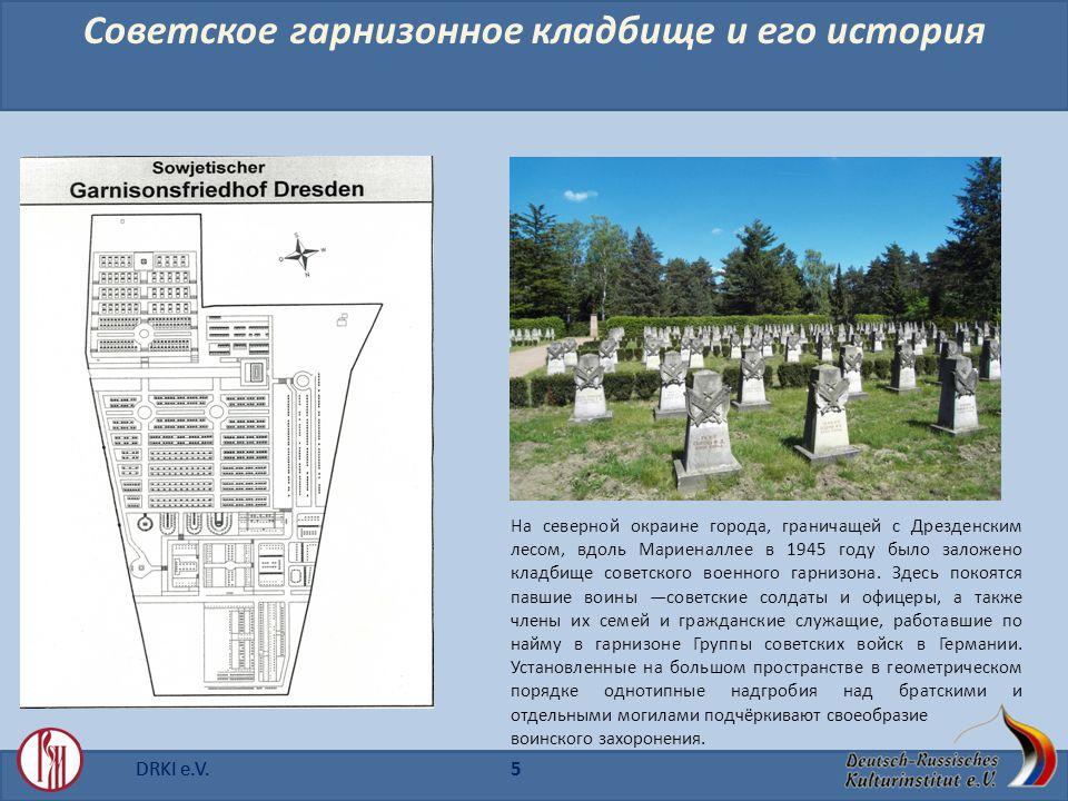 DRKI e.V.5 Советское гарнизонное кладбище u его история На северной окраине города, граничащей с Дрезденским лесом, вдоль Мариеналлее в 1945 году было заложено кладбище советского военного гарнизона.