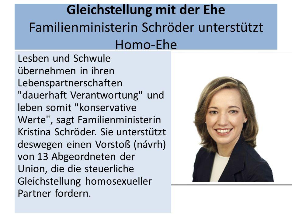 Gleichstellung mit der Ehe Familienministerin Schröder unterstützt Homo-Ehe Lesben und Schwule übernehmen in ihren Lebenspartnerschaften dauerhaft Verantwortung und leben somit konservative Werte , sagt Familienministerin Kristina Schröder.