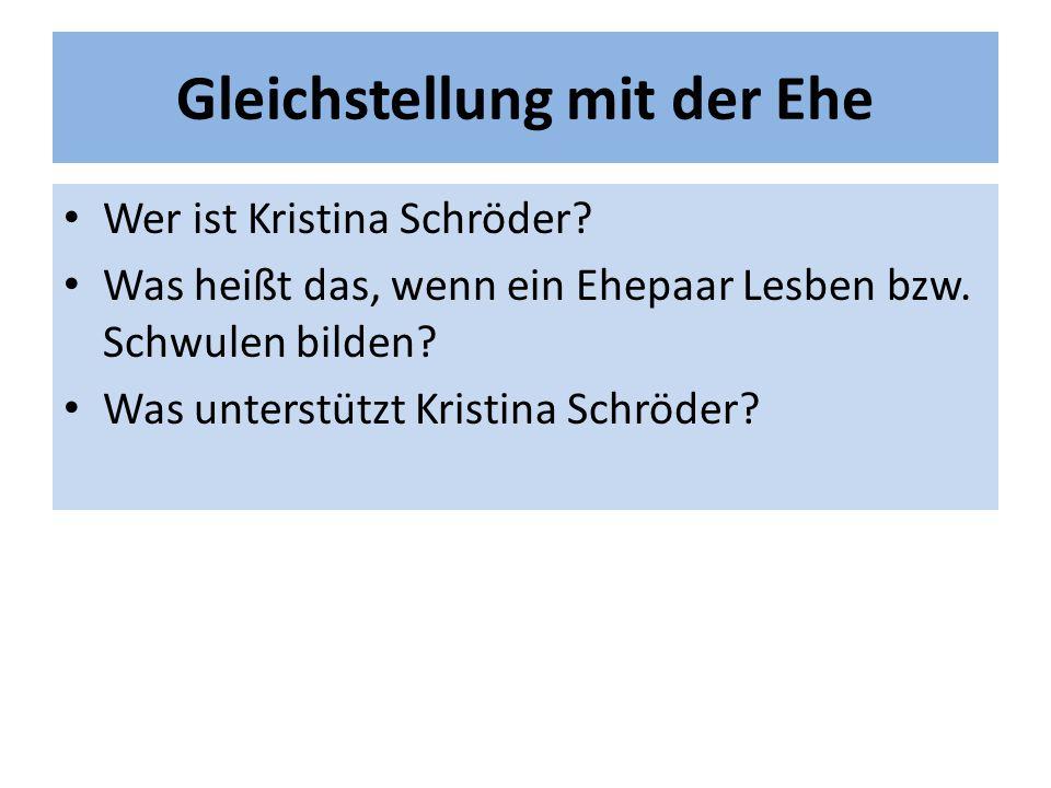 Gleichstellung mit der Ehe Wer ist Kristina Schröder? Was heißt das, wenn ein Ehepaar Lesben bzw. Schwulen bilden? Was unterstützt Kristina Schröder?