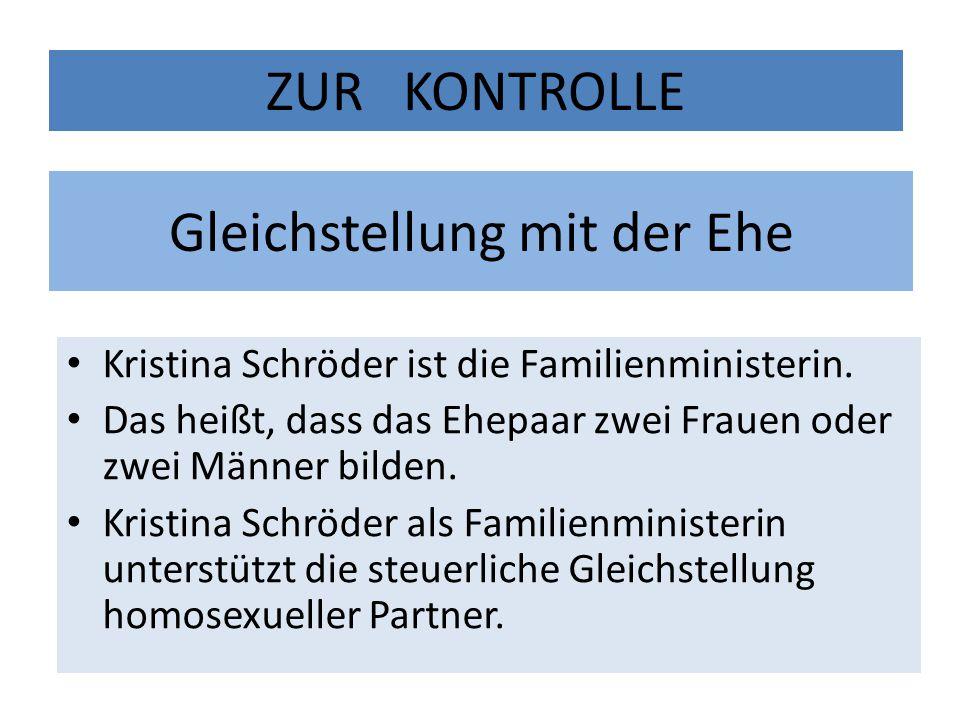 Gleichstellung mit der Ehe Kristina Schröder ist die Familienministerin. Das heißt, dass das Ehepaar zwei Frauen oder zwei Männer bilden. Kristina Sch