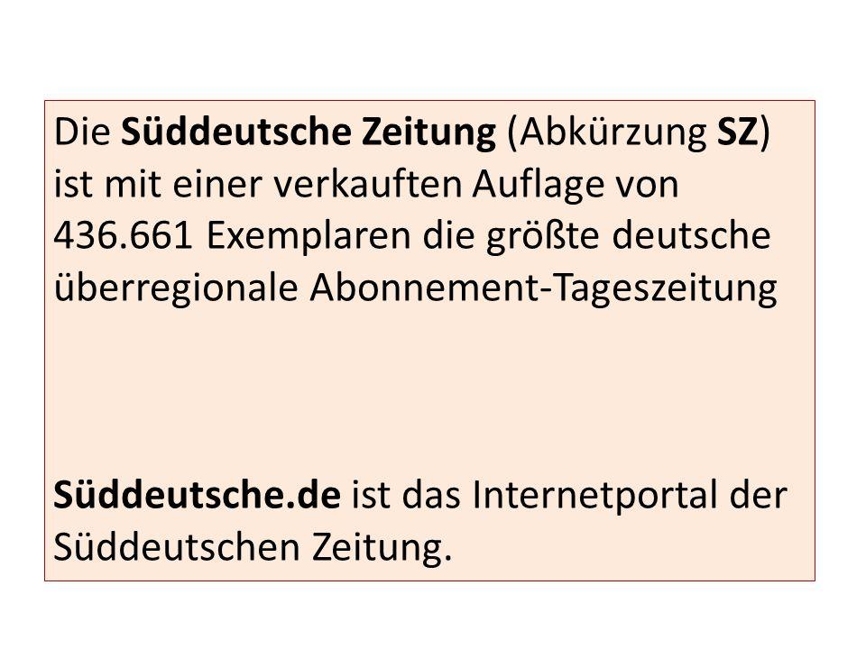 Die Süddeutsche Zeitung (Abkürzung SZ) ist mit einer verkauften Auflage von 436.661 Exemplaren die größte deutsche überregionale Abonnement-Tageszeitung Süddeutsche.de ist das Internetportal der Süddeutschen Zeitung.