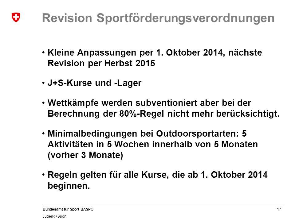 17 Bundesamt für Sport BASPO Jugend+Sport Revision Sportförderungsverordnungen Kleine Anpassungen per 1. Oktober 2014, nächste Revision per Herbst 201