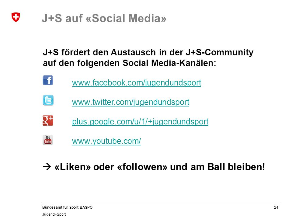 24 Bundesamt für Sport BASPO Jugend+Sport J+S fördert den Austausch in der J+S-Community auf den folgenden Social Media-Kanälen: www.facebook.com/jugendundsport www.twitter.com/jugendundsport plus.google.com/u/1/+jugendundsport www.youtube.com/  «Liken» oder «followen» und am Ball bleiben.