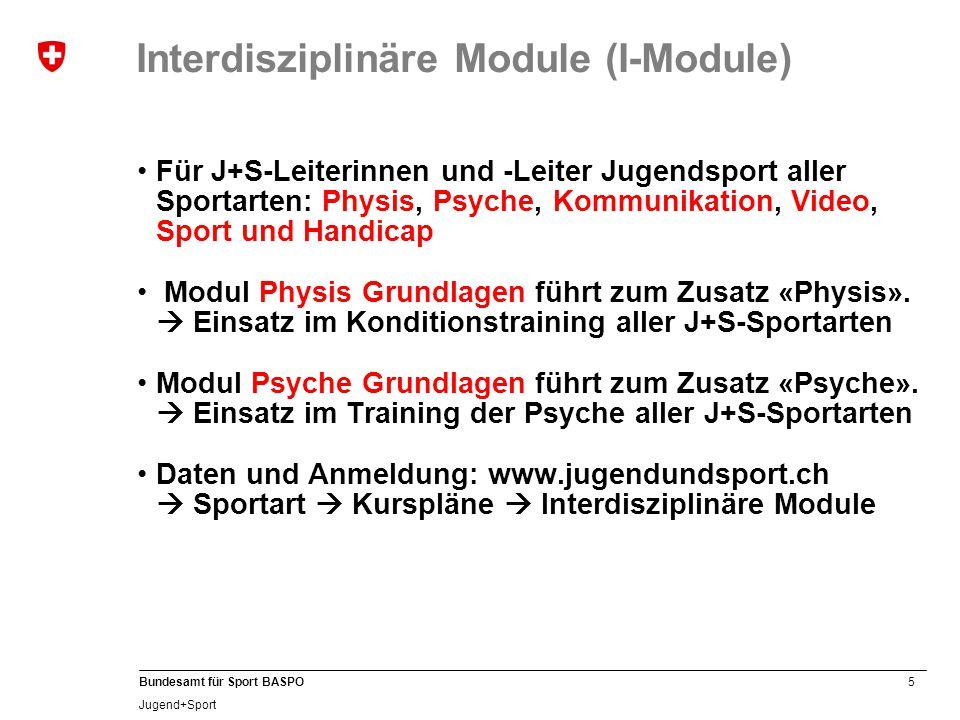 5 Bundesamt für Sport BASPO Jugend+Sport Interdisziplinäre Module (I-Module) Für J+S-Leiterinnen und -Leiter Jugendsport aller Sportarten: Physis, Psyche, Kommunikation, Video, Sport und Handicap Modul Physis Grundlagen führt zum Zusatz «Physis».