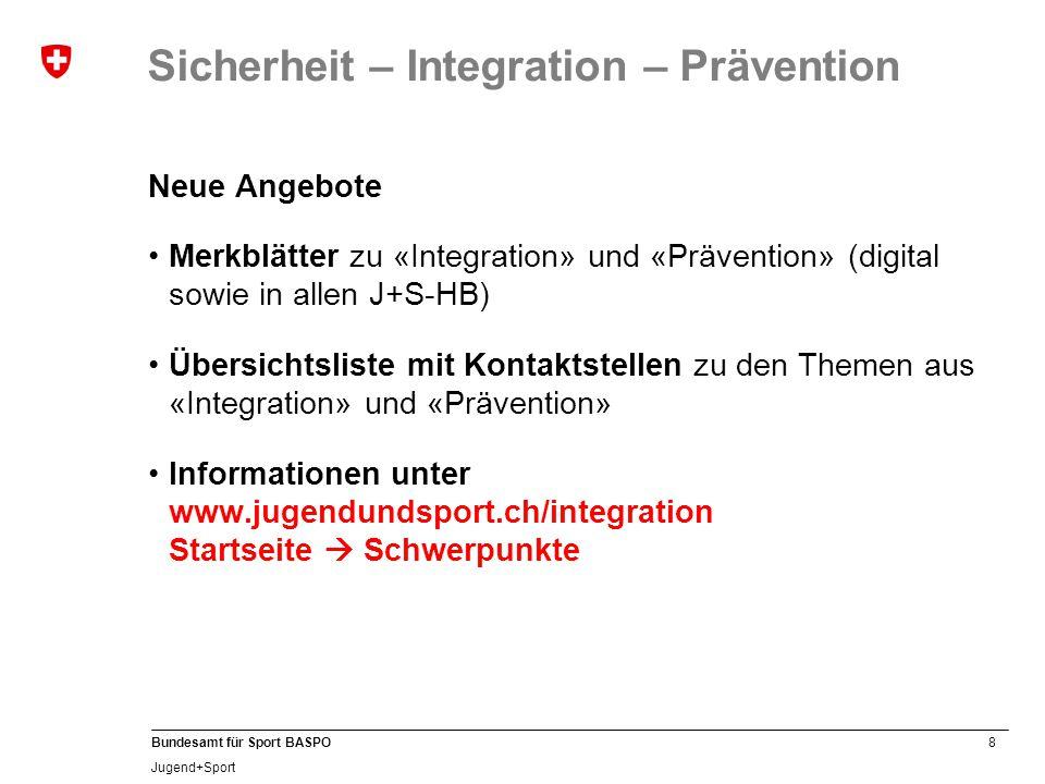 8 Bundesamt für Sport BASPO Jugend+Sport Sicherheit – Integration – Prävention Neue Angebote Merkblätter zu «Integration» und «Prävention» (digital sowie in allen J+S-HB) Übersichtsliste mit Kontaktstellen zu den Themen aus «Integration» und «Prävention» Informationen unter www.jugendundsport.ch/integration Startseite  Schwerpunkte