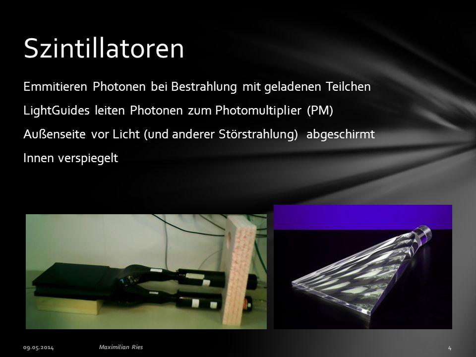 Emmitieren Photonen bei Bestrahlung mit geladenen Teilchen LightGuides leiten Photonen zum Photomultiplier (PM) Außenseite vor Licht (und anderer Störstrahlung) abgeschirmt Innen verspiegelt Szintillatoren 09.05.2014Maximilian Ries4