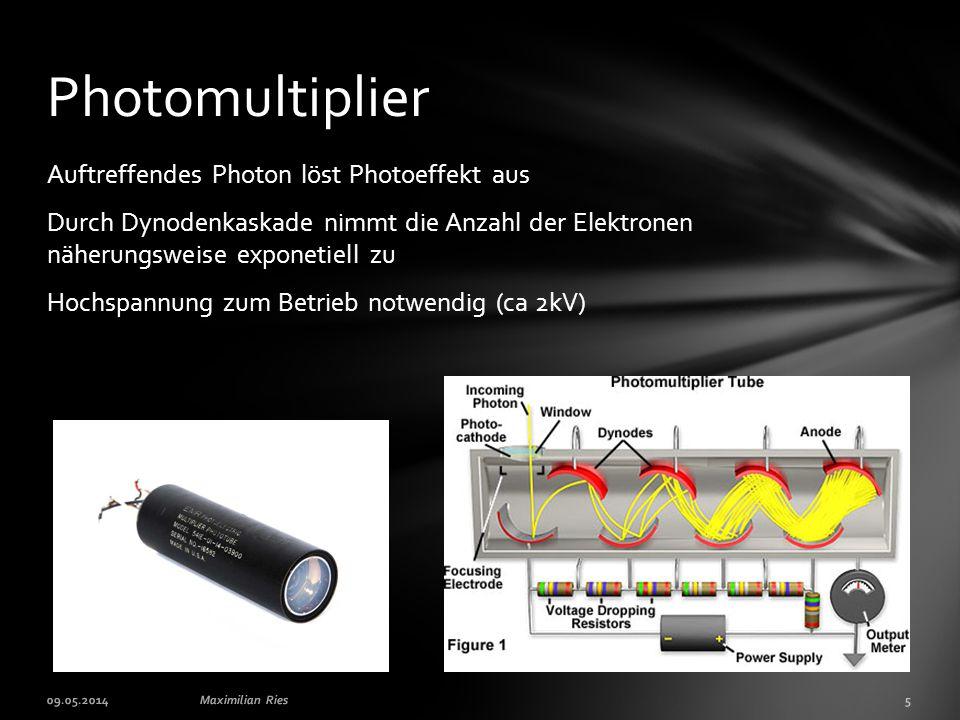 Auftreffendes Photon löst Photoeffekt aus Durch Dynodenkaskade nimmt die Anzahl der Elektronen näherungsweise exponetiell zu Hochspannung zum Betrieb notwendig (ca 2kV) Photomultiplier 09.05.2014Maximilian Ries5