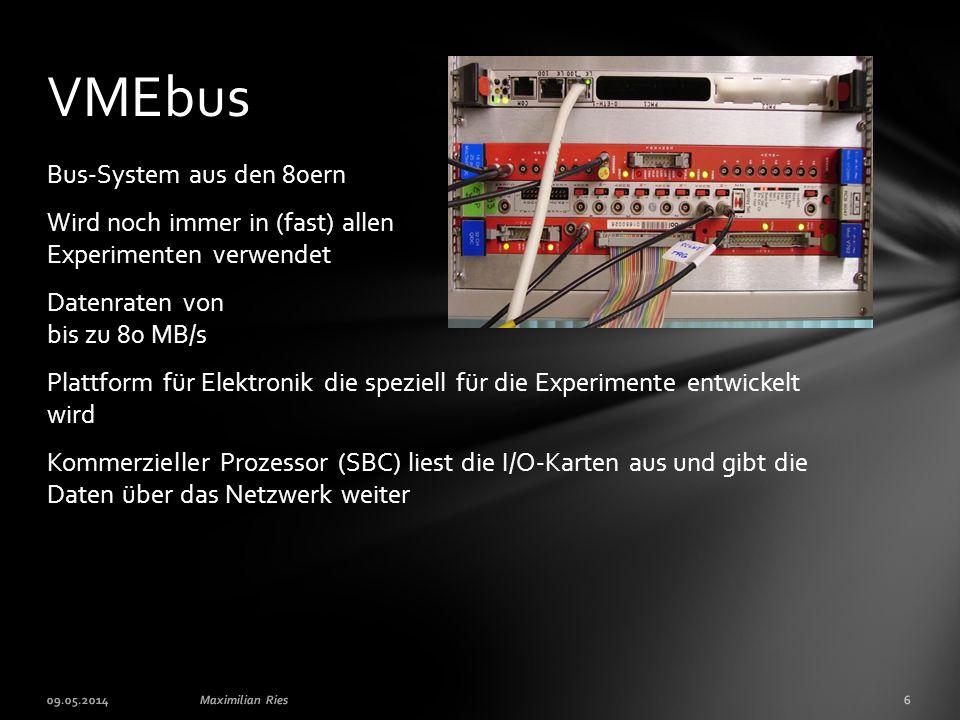 Bus-System aus den 80ern Wird noch immer in (fast) allen Experimenten verwendet Datenraten von bis zu 80 MB/s Plattform für Elektronik die speziell für die Experimente entwickelt wird Kommerzieller Prozessor (SBC) liest die I/O-Karten aus und gibt die Daten über das Netzwerk weiter VMEbus 09.05.2014Maximilian Ries6