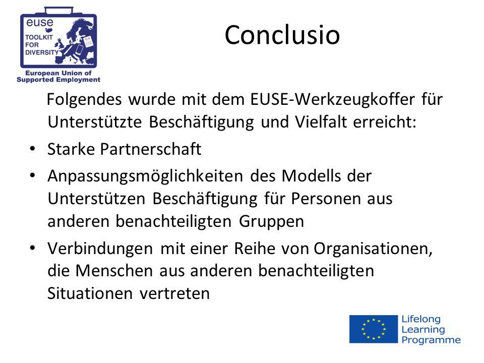 Conclusio Folgendes wurde mit dem EUSE-Werkzeugkoffer für Unterstützte Beschäftigung und Vielfalt erreicht: Starke Partnerschaft Anpassungsmöglichkeiten des Modells der Unterstützen Beschäftigung für Personen aus anderen benachteiligten Gruppen Verbindungen mit einer Reihe von Organisationen, die Menschen aus anderen benachteiligten Situationen vertreten
