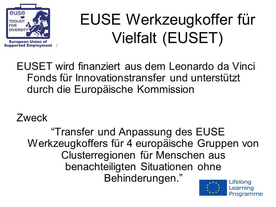 EUSE Werkzeugkoffer für Vielfalt (EUSET) EUSET wird finanziert aus dem Leonardo da Vinci Fonds für Innovationstransfer und unterstützt durch die Europäische Kommission Zweck Transfer und Anpassung des EUSE Werkzeugkoffers für 4 europäische Gruppen von Clusterregionen für Menschen aus benachteiligten Situationen ohne Behinderungen.