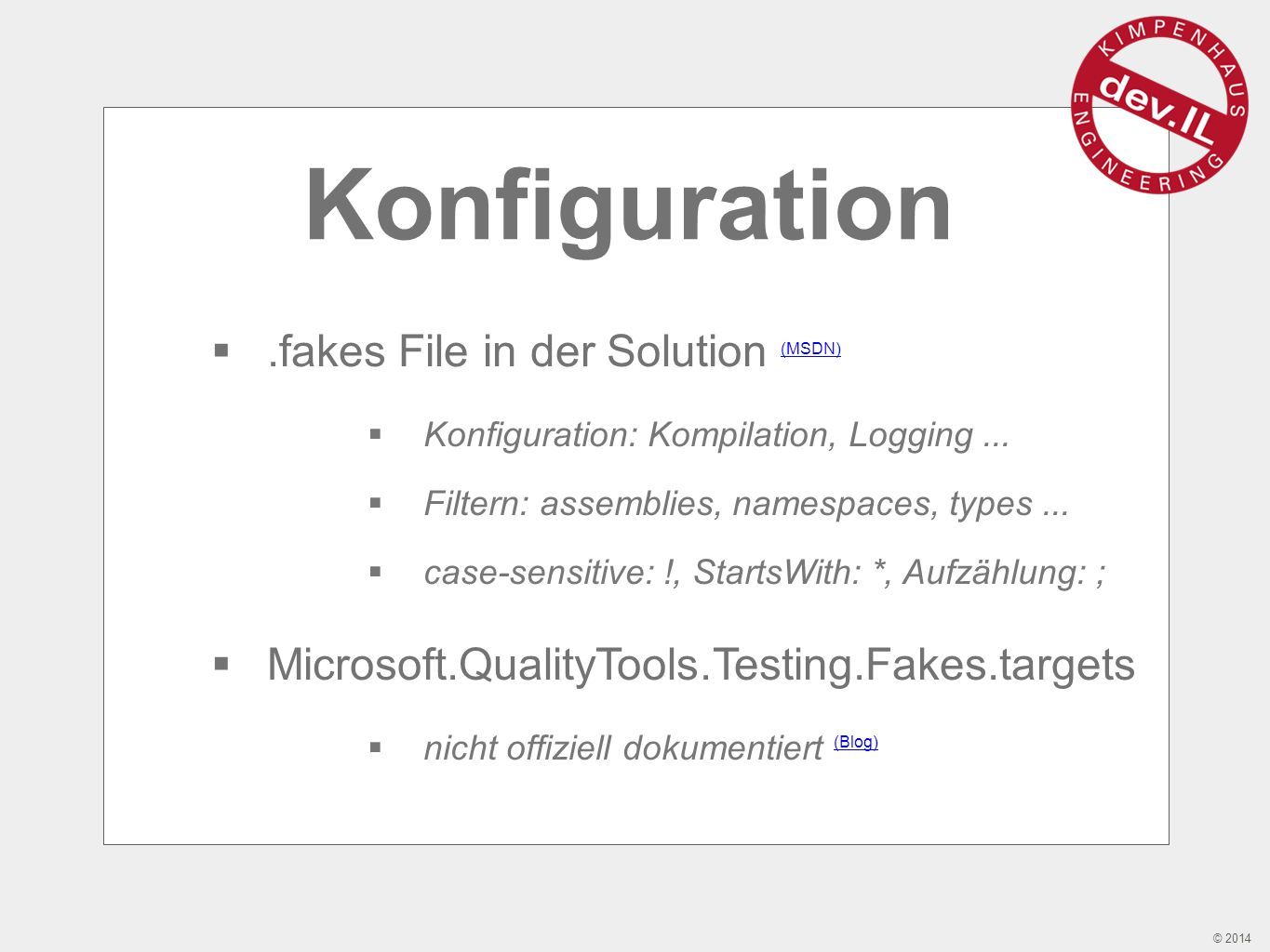 © 2014 Konfiguration .fakes File in der Solution (MSDN) (MSDN)  Konfiguration: Kompilation, Logging...  Filtern: assemblies, namespaces, types... 