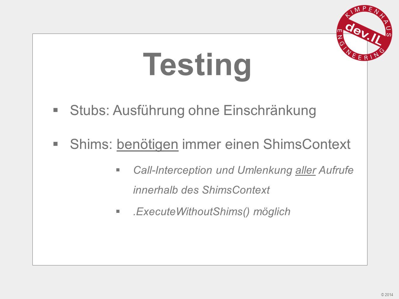© 2014 Testing  Stubs: Ausführung ohne Einschränkung  Shims: benötigen immer einen ShimsContext  Call-Interception und Umlenkung aller Aufrufe innerhalb des ShimsContext .ExecuteWithoutShims() möglich