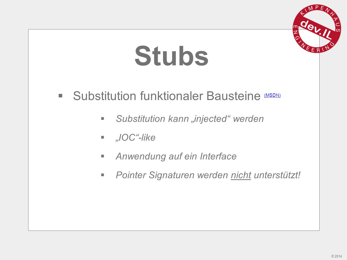"© 2014 Stubs  Substitution funktionaler Bausteine (MSDN) (MSDN)  Substitution kann ""injected werden  ""IOC -like  Anwendung auf ein Interface  Pointer Signaturen werden nicht unterstützt!"