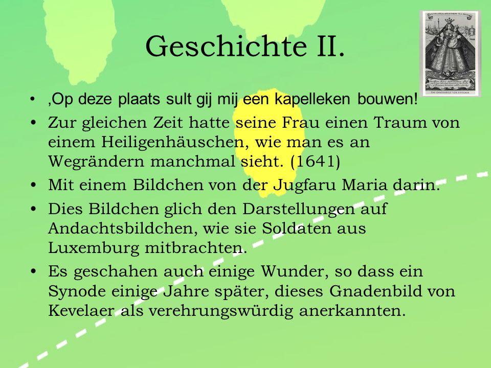 Geschichte von Kevelaer Einzelheiten zum Nachlesen: http://www.wallfahrt- kevelaer.de/content_manager/page.php ID=2559&dbc=1ae7a6e1d5d50d10b5cf8da87469c238http://www.wallfahrt- kevelaer.de/content_manager/page.php ID=2559&dbc=1ae7a6e1d5d50d10b5cf8da87469c238 'Op deze plaats sult gij mij een kapelleken bouwen!' Nach dem 30-jährigen Krieg: Europa liegt in Schutt und Asche, Morden, Plündern, Seuchen… Die Friedensvision Gottes: Kaufmann Busmann bekommt von Gott den Auftrag, an einer Wegkreuzung nahe Kevelaer ein Kapellchen zu bauen.